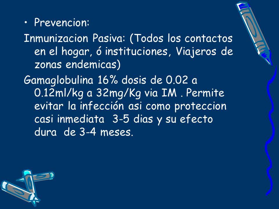 Prevencion: Inmunizacion Pasiva: (Todos los contactos en el hogar, ó instituciones, Viajeros de zonas endemicas) Gamaglobulina 16% dosis de 0.02 a 0.1