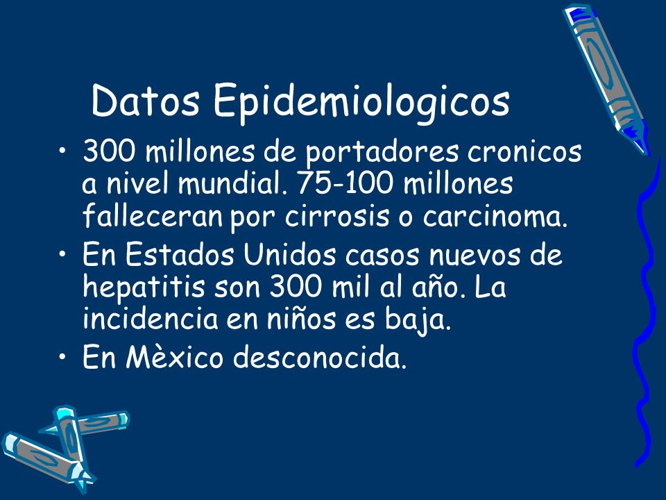 Datos Epidemiologicos 300 millones de portadores cronicos a nivel mundial. 75-100 millones falleceran por cirrosis o carcinoma. En Estados Unidos caso