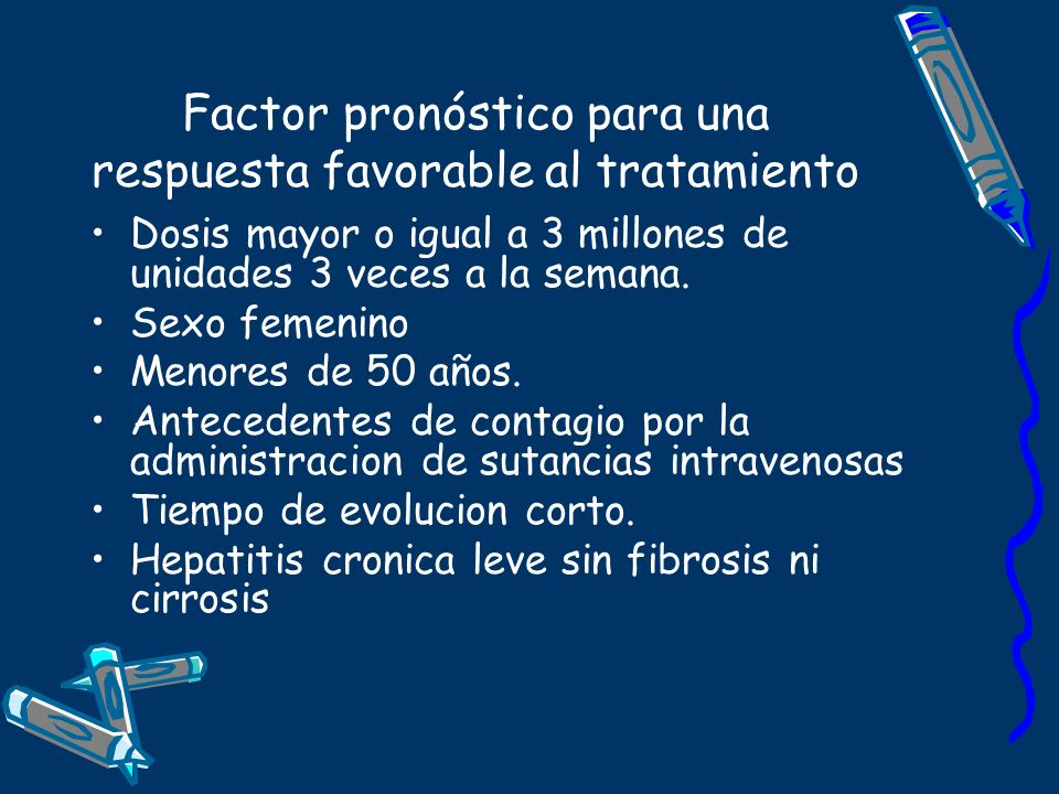 Factor pronóstico para una respuesta favorable al tratamiento Dosis mayor o igual a 3 millones de unidades 3 veces a la semana. Sexo femenino Menores