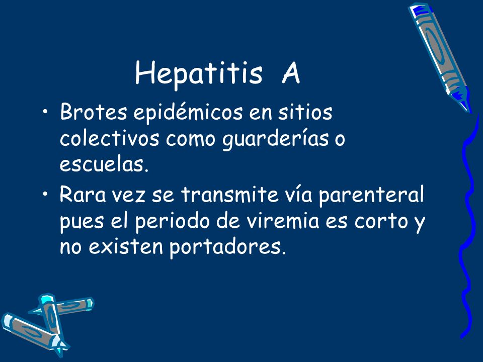 Hepatitis A Brotes epidémicos en sitios colectivos como guarderías o escuelas. Rara vez se transmite vía parenteral pues el periodo de viremia es cort