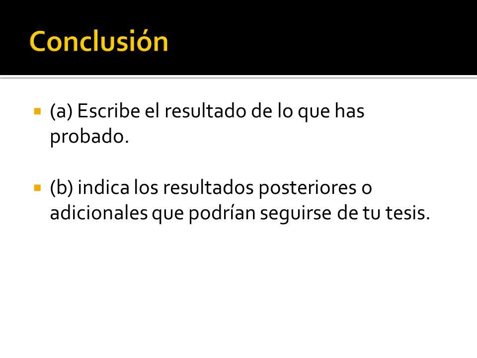 (a) Escribe el resultado de lo que has probado. (b) indica los resultados posteriores o adicionales que podrían seguirse de tu tesis.