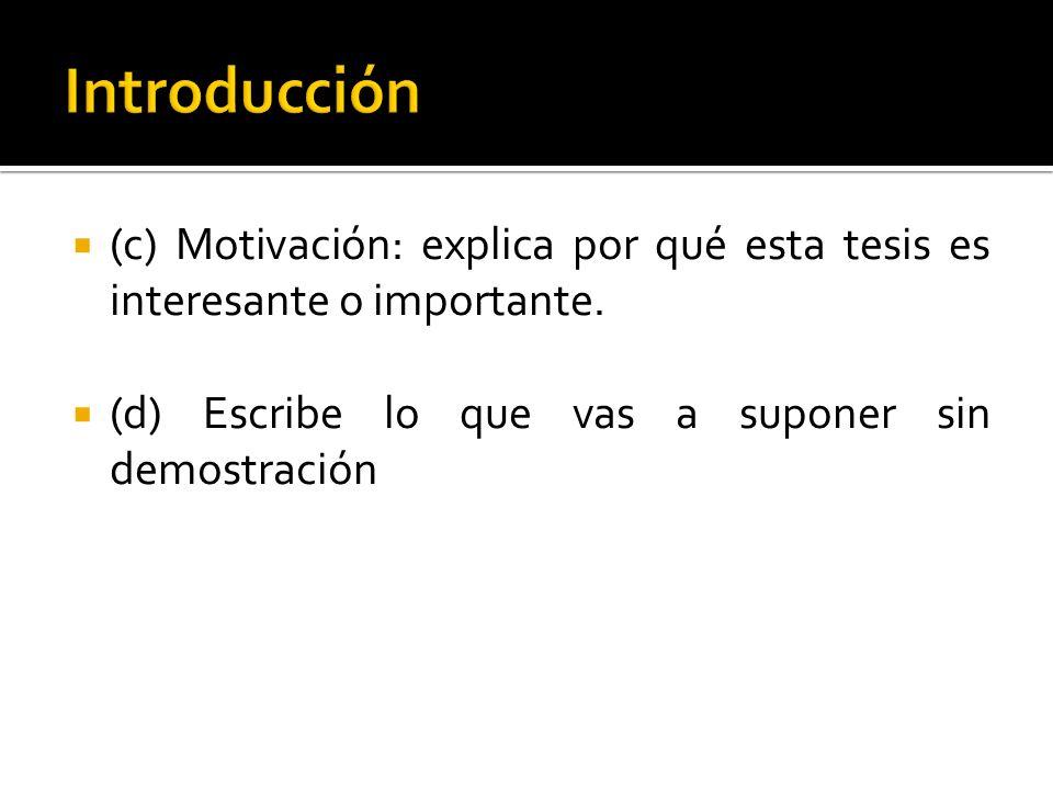 (c) Motivación: explica por qué esta tesis es interesante o importante. (d) Escribe lo que vas a suponer sin demostración
