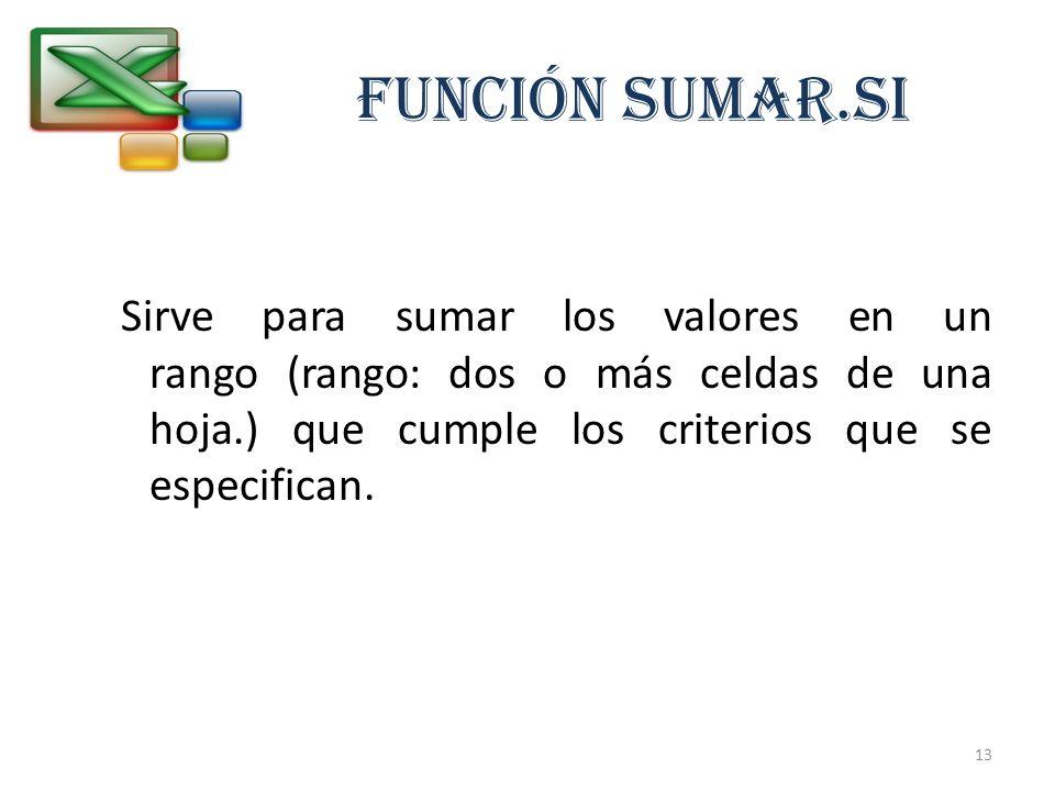 FUNCIÓN SUMAR.SI Sirve para sumar los valores en un rango (rango: dos o más celdas de una hoja.) que cumple los criterios que se especifican. 13