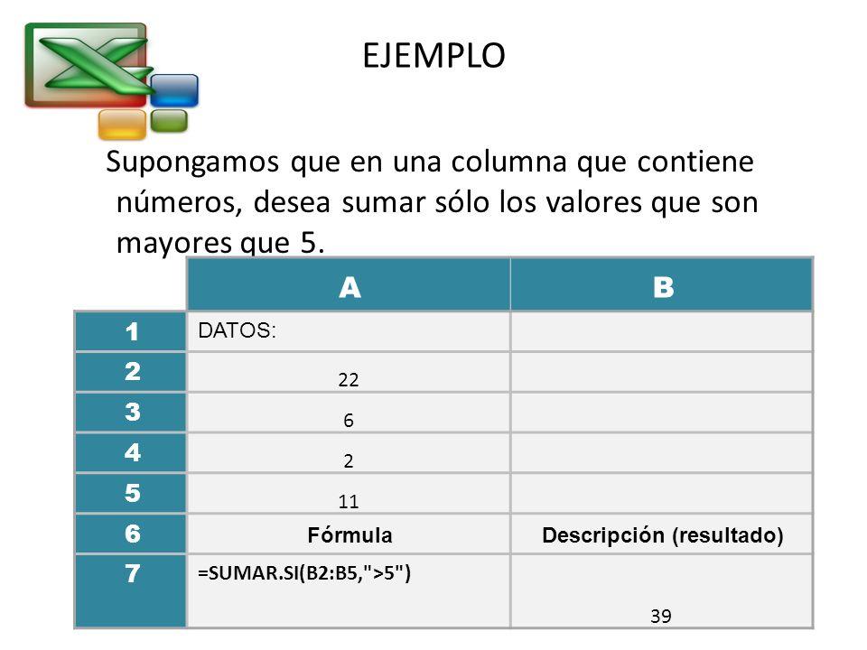 EJEMPLO Supongamos que en una columna que contiene números, desea sumar sólo los valores que son mayores que 5. AB 1 DATOS: 2 22 3 6 4 2 5 11 6 Fórmul