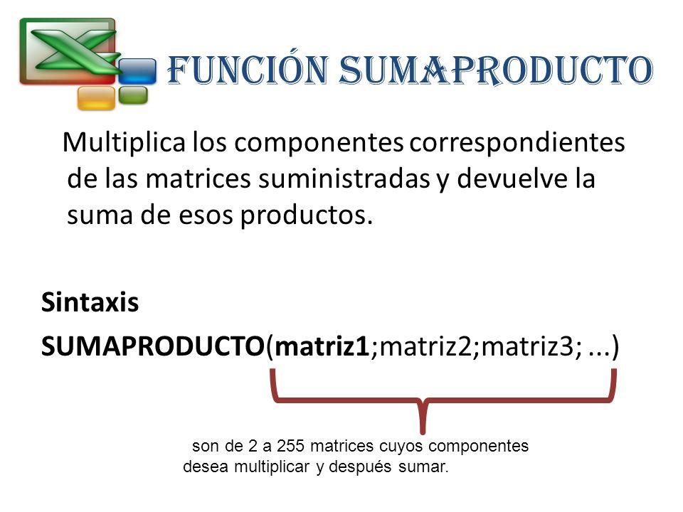 FUNCIÓN SUMAPRODUCTO Multiplica los componentes correspondientes de las matrices suministradas y devuelve la suma de esos productos. Sintaxis SUMAPROD