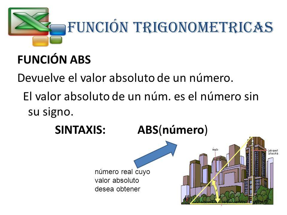 FUNCIÓN TRIGONOMETRICAS FUNCIÓN ABS Devuelve el valor absoluto de un número. El valor absoluto de un núm. es el número sin su signo. SINTAXIS: ABS(núm