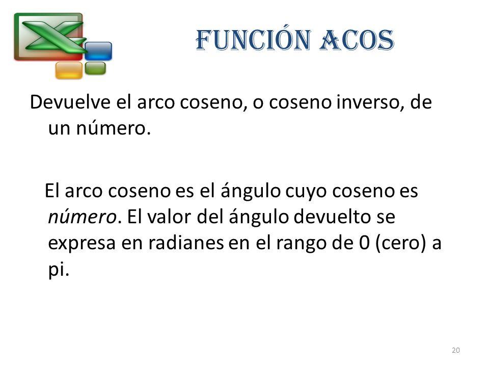 FUNCIÓN ACOS Devuelve el arco coseno, o coseno inverso, de un número. El arco coseno es el ángulo cuyo coseno es número. El valor del ángulo devuelto