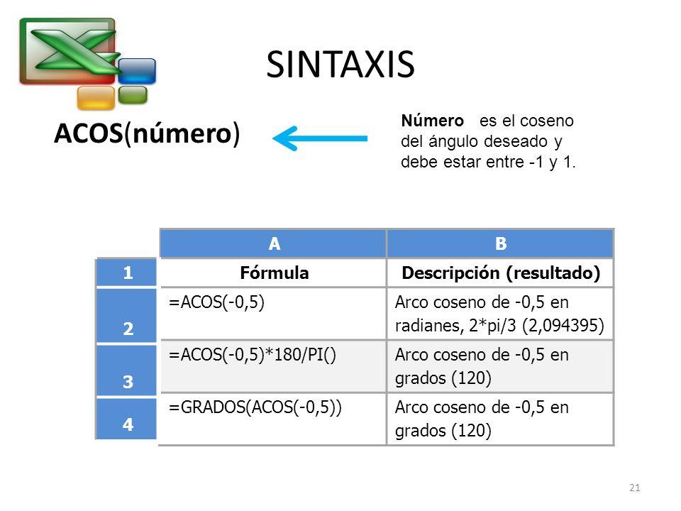 SINTAXIS ACOS(número) Número es el coseno del ángulo deseado y debe estar entre -1 y 1. AB FórmulaDescripción (resultado) =ACOS(-0,5) Arco coseno de -