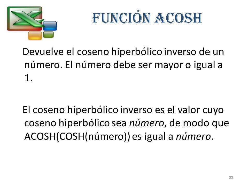 FUNCIÓN ACOSH Devuelve el coseno hiperbólico inverso de un número. El número debe ser mayor o igual a 1. El coseno hiperbólico inverso es el valor cuy