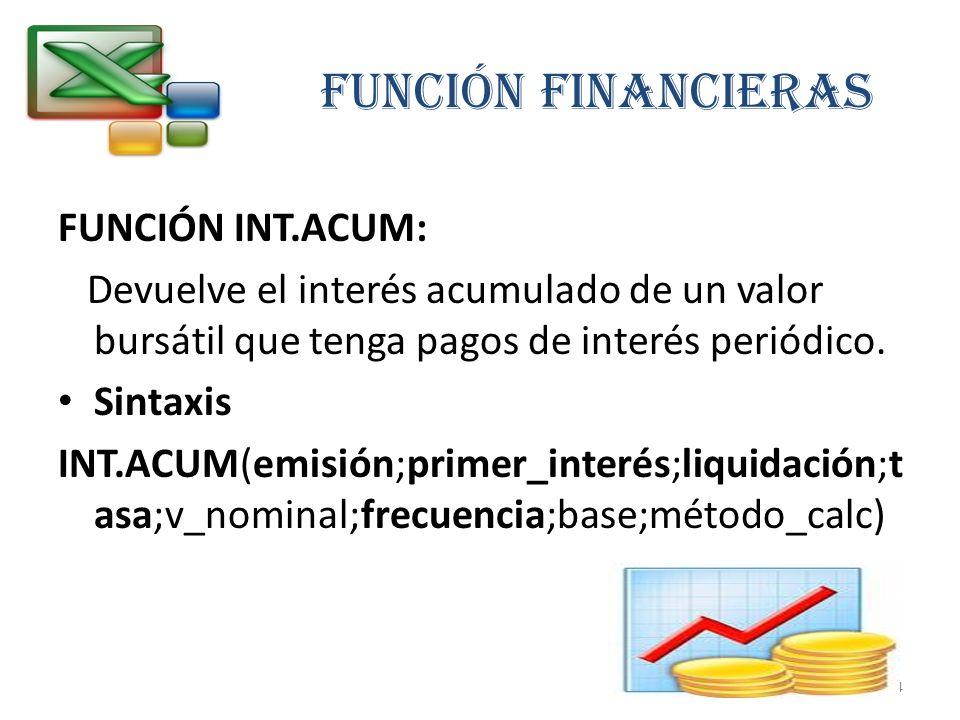FUNCIÓN FINANCIERAS FUNCIÓN INT.ACUM: Devuelve el interés acumulado de un valor bursátil que tenga pagos de interés periódico. Sintaxis INT.ACUM(emisi