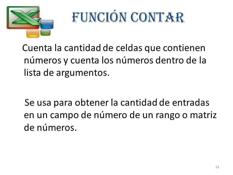 FUNCIÓN CONTAR Cuenta la cantidad de celdas que contienen números y cuenta los números dentro de la lista de argumentos. Se usa para obtener la cantid