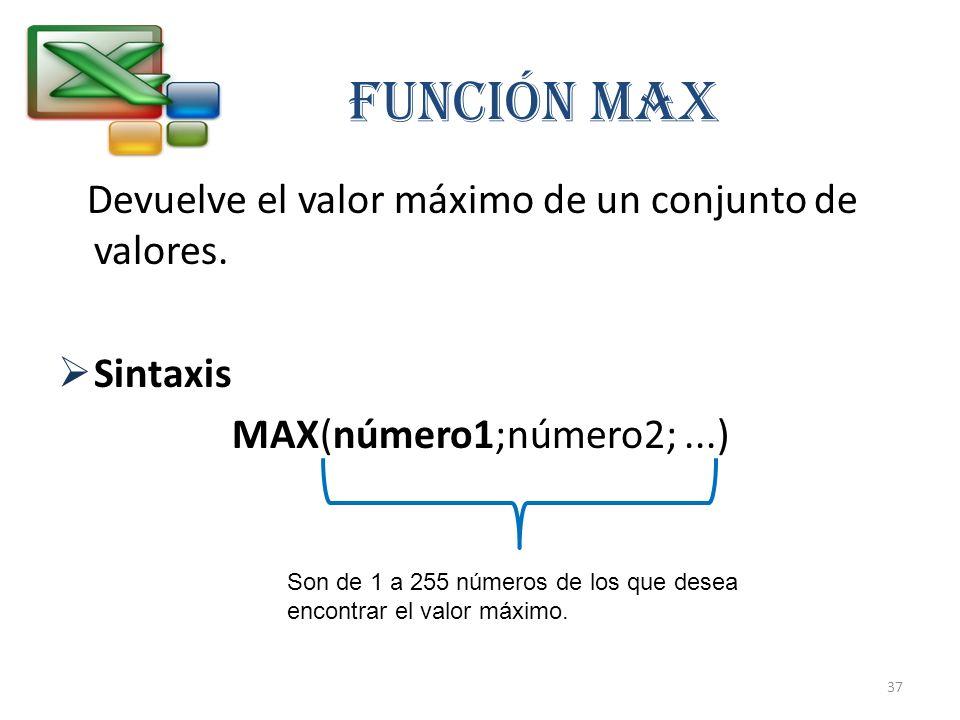 Devuelve el valor máximo de un conjunto de valores. Sintaxis MAX(número1;número2;...) Función MAX Son de 1 a 255 números de los que desea encontrar el