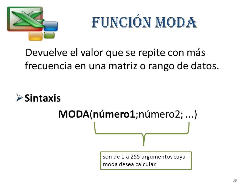 FUNCIÓN MODA Devuelve el valor que se repite con más frecuencia en una matriz o rango de datos. Sintaxis MODA(número1;número2;...) son de 1 a 255 argu