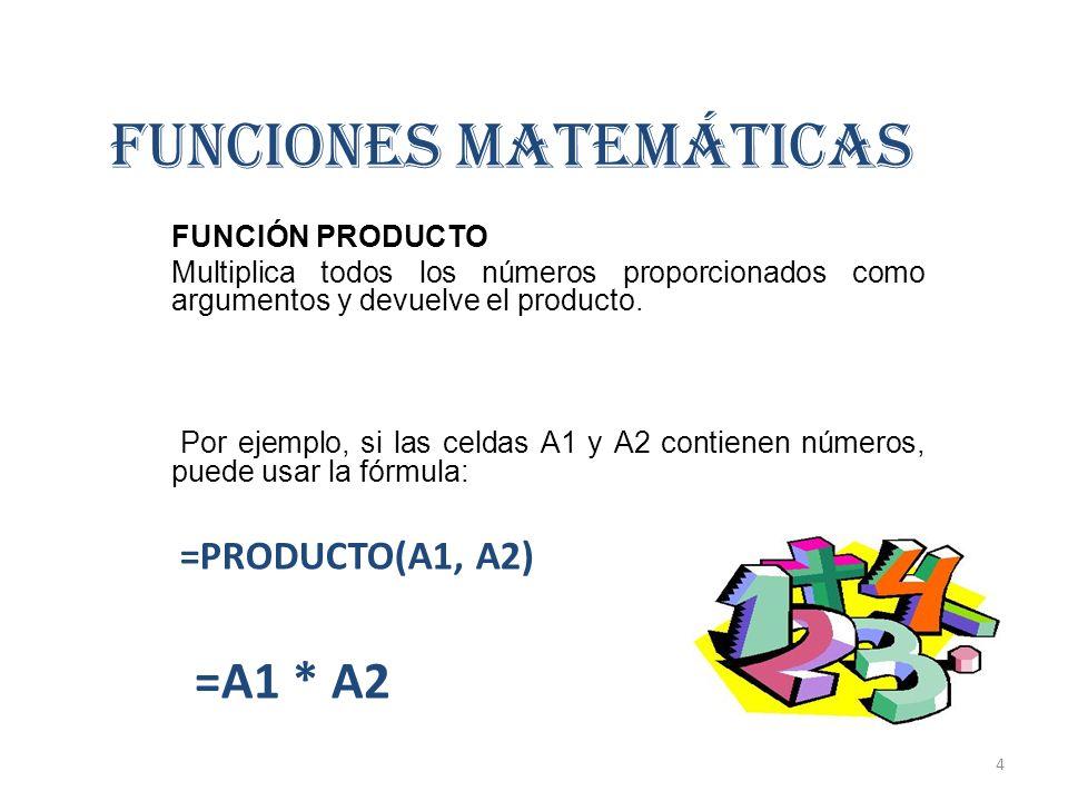 FUNCIONES MATEMÁTICAS FUNCIÓN PRODUCTO Multiplica todos los números proporcionados como argumentos y devuelve el producto. Por ejemplo, si las celdas