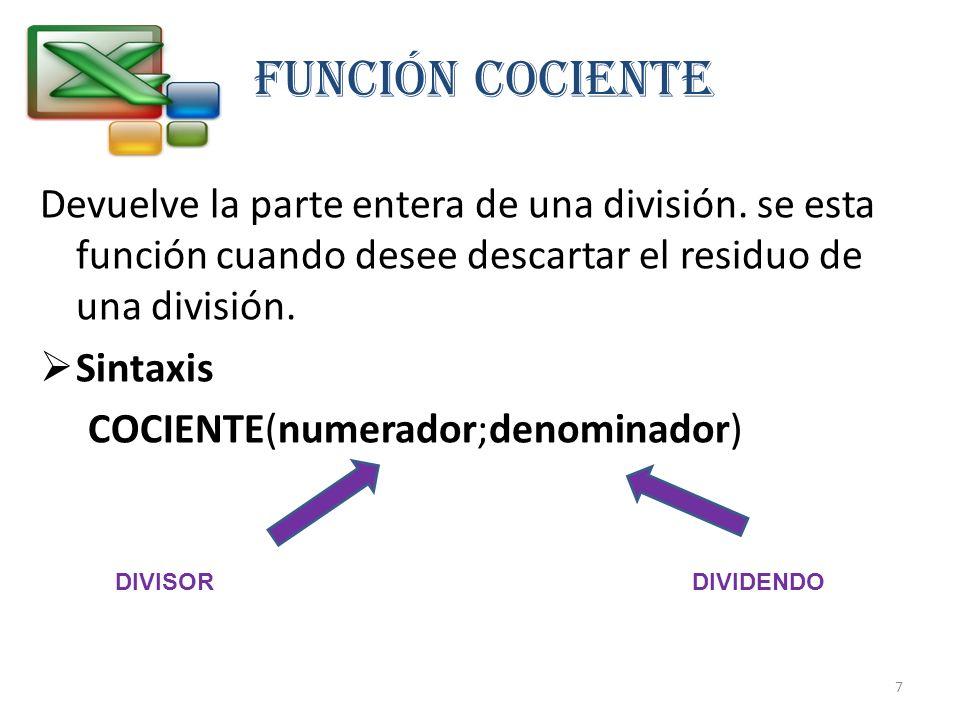 FUNCIÓN COCIENTE Devuelve la parte entera de una división. se esta función cuando desee descartar el residuo de una división. Sintaxis COCIENTE(numera