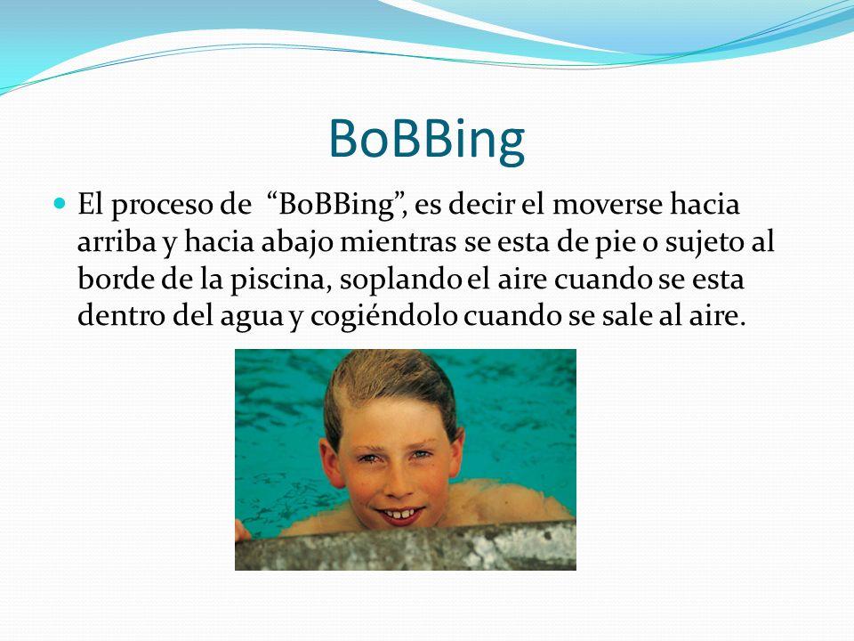 BoBBing El proceso de BoBBing, es decir el moverse hacia arriba y hacia abajo mientras se esta de pie o sujeto al borde de la piscina, soplando el aire cuando se esta dentro del agua y cogiéndolo cuando se sale al aire.