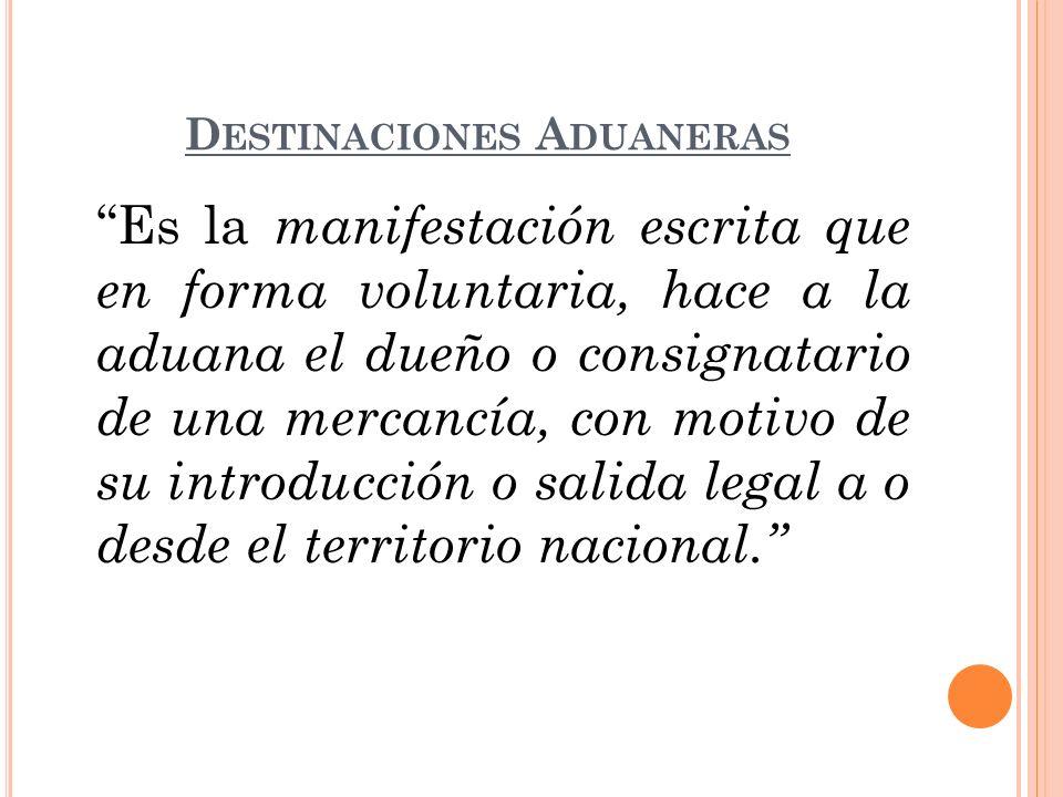 D ESTINACIONES A DUANERAS Es la manifestación escrita que en forma voluntaria, hace a la aduana el dueño o consignatario de una mercancía, con motivo