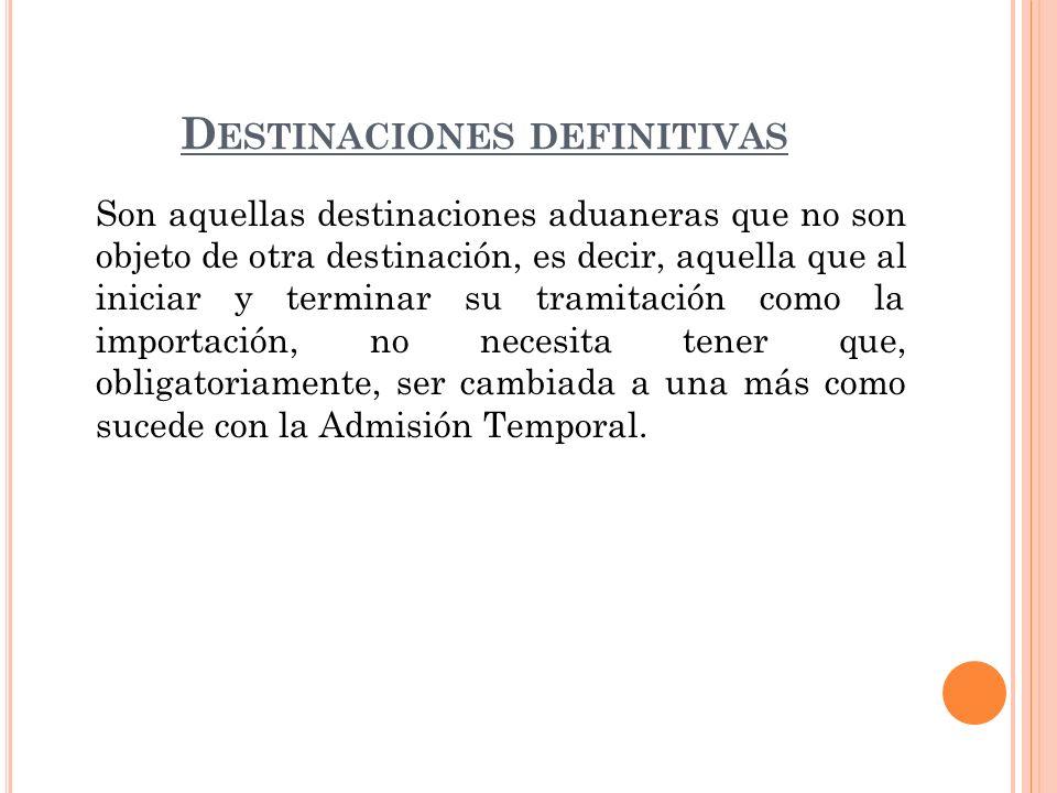 D ESTINACIONES DEFINITIVAS Son aquellas destinaciones aduaneras que no son objeto de otra destinación, es decir, aquella que al iniciar y terminar su
