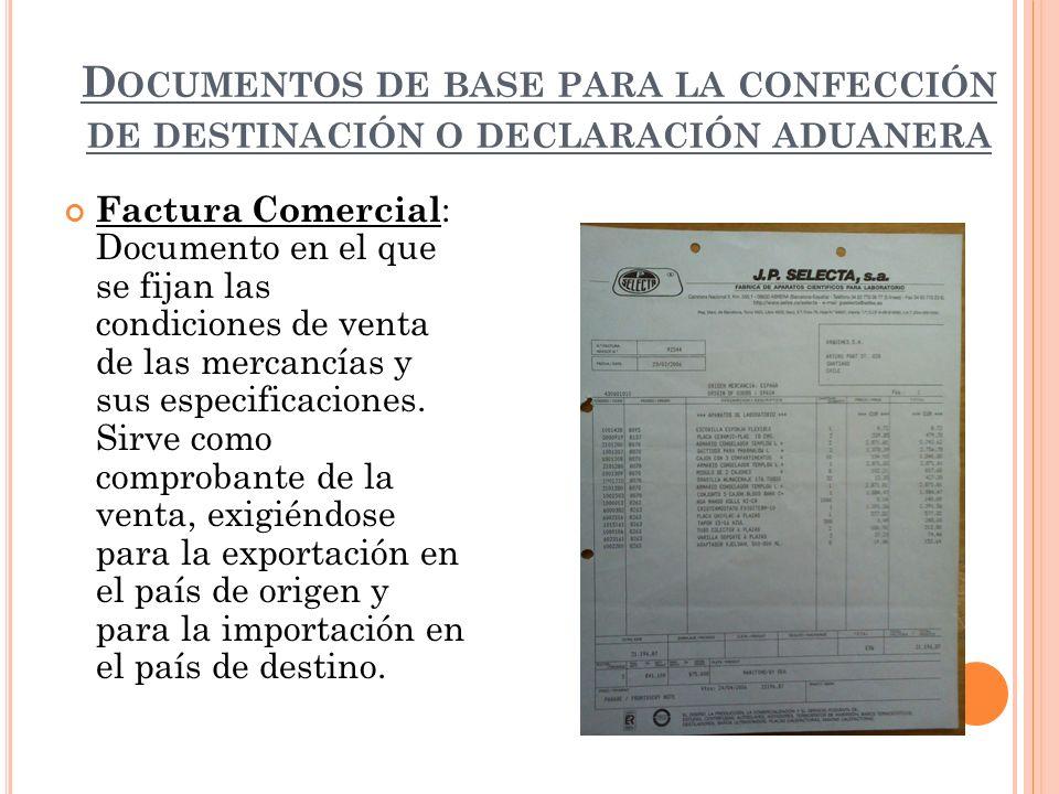 D OCUMENTOS DE BASE PARA LA CONFECCIÓN DE DESTINACIÓN O DECLARACIÓN ADUANERA Factura Comercial : Documento en el que se fijan las condiciones de venta