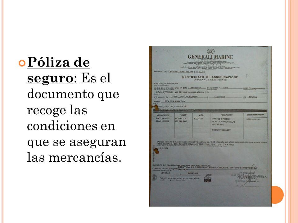 Póliza de seguro : Es el documento que recoge las condiciones en que se aseguran las mercancías.