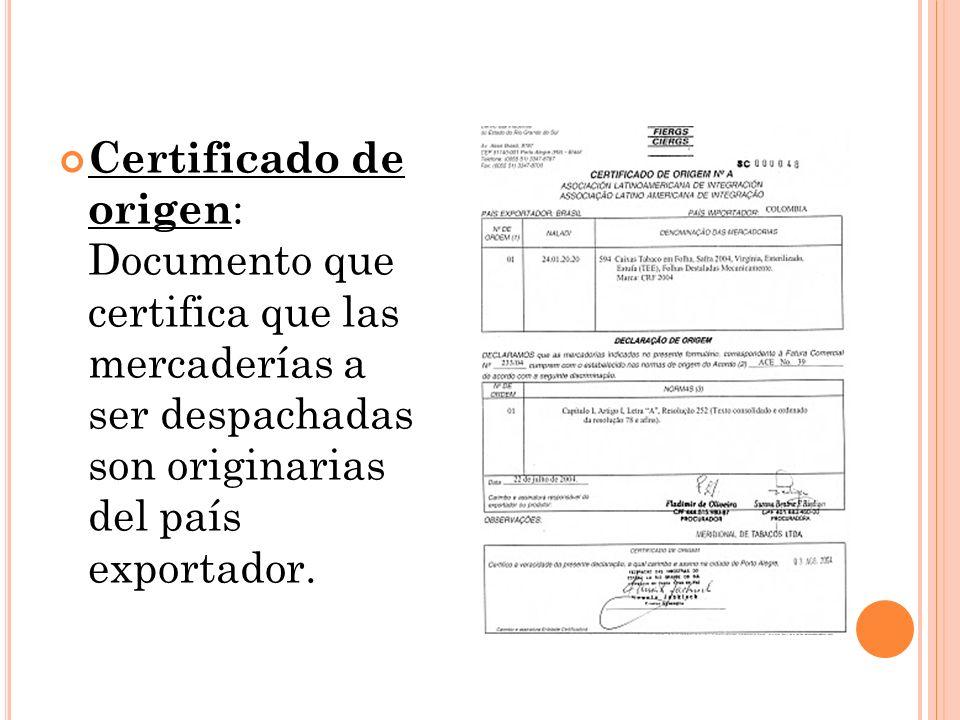 Certificado de origen : Documento que certifica que las mercaderías a ser despachadas son originarias del país exportador.