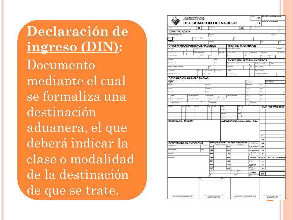 Declaración de ingreso (DIN): Documento mediante el cual se formaliza una destinación aduanera, el que deberá indicar la clase o modalidad de la desti