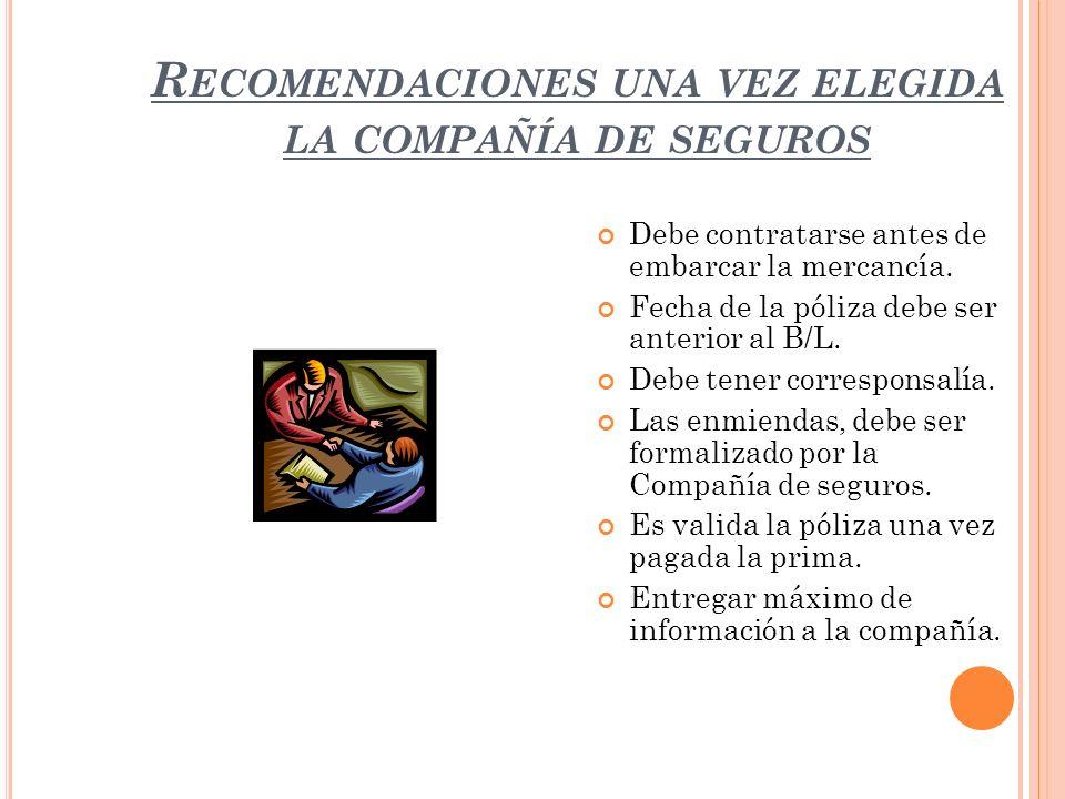 R ECOMENDACIONES UNA VEZ ELEGIDA LA COMPAÑÍA DE SEGUROS Debe contratarse antes de embarcar la mercancía. Fecha de la póliza debe ser anterior al B/L.
