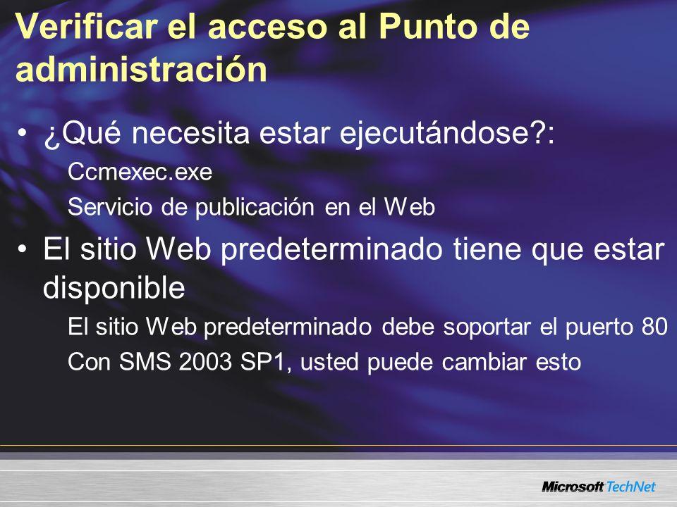 Verificar el acceso al Punto de administración ¿Qué necesita estar ejecutándose : Ccmexec.exe Servicio de publicación en el Web El sitio Web predeterminado tiene que estar disponible El sitio Web predeterminado debe soportar el puerto 80 Con SMS 2003 SP1, usted puede cambiar esto