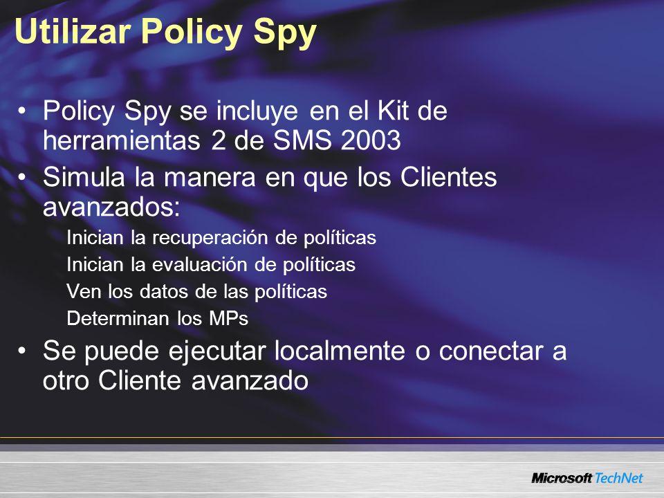 Utilizar Policy Spy Policy Spy se incluye en el Kit de herramientas 2 de SMS 2003 Simula la manera en que los Clientes avanzados: Inician la recuperación de políticas Inician la evaluación de políticas Ven los datos de las políticas Determinan los MPs Se puede ejecutar localmente o conectar a otro Cliente avanzado