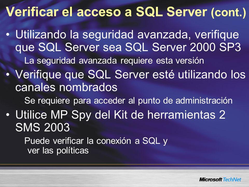 Verificar el acceso a SQL Server (cont.) Utilizando la seguridad avanzada, verifique que SQL Server sea SQL Server 2000 SP3 La seguridad avanzada requiere esta versión Verifique que SQL Server esté utilizando los canales nombrados Se requiere para acceder al punto de administración Utilice MP Spy del Kit de herramientas 2 SMS 2003 Puede verificar la conexión a SQL y ver las políticas