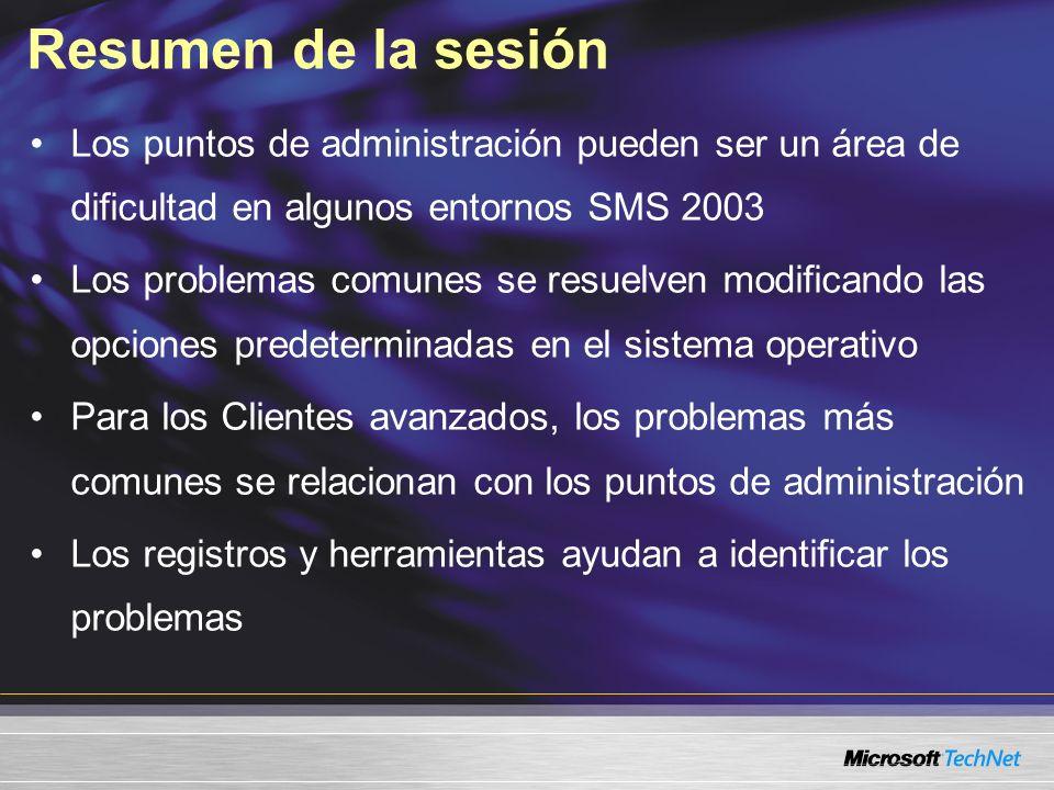 Resumen de la sesión Los puntos de administración pueden ser un área de dificultad en algunos entornos SMS 2003 Los problemas comunes se resuelven modificando las opciones predeterminadas en el sistema operativo Para los Clientes avanzados, los problemas más comunes se relacionan con los puntos de administración Los registros y herramientas ayudan a identificar los problemas
