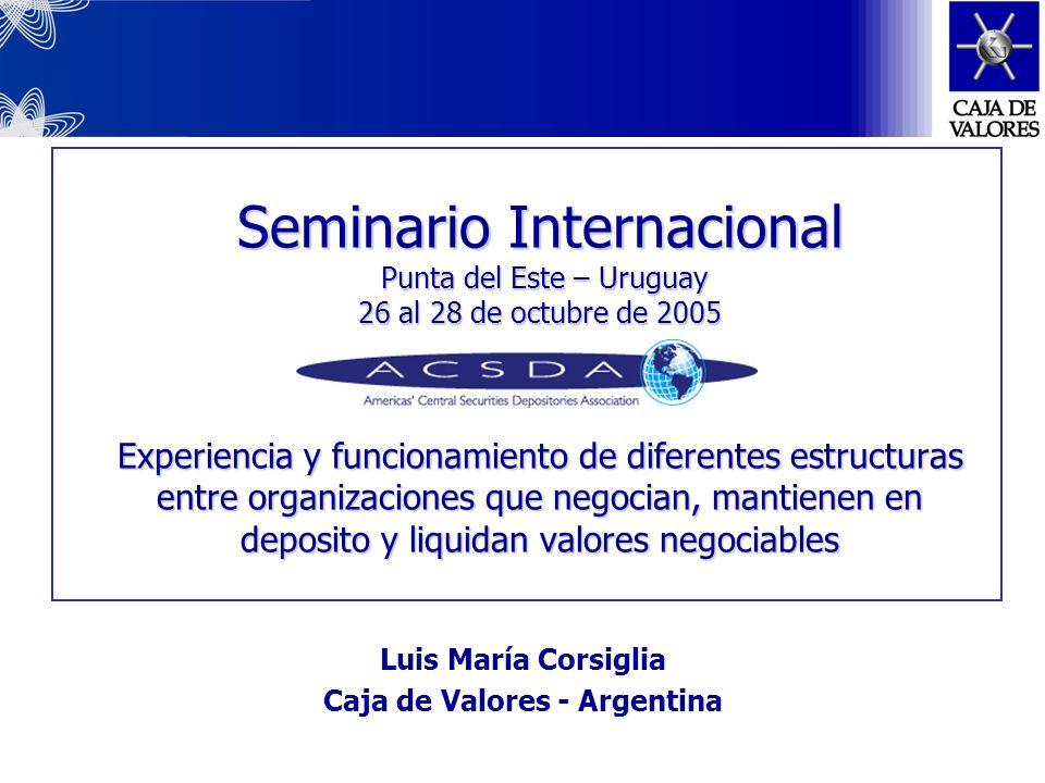 Seminario Internacional Punta del Este – Uruguay 26 al 28 de octubre de 2005 Experiencia y funcionamiento de diferentes estructuras entre organizaciones que negocian, mantienen en deposito y liquidan valores negociables Luis María Corsiglia Caja de Valores - Argentina