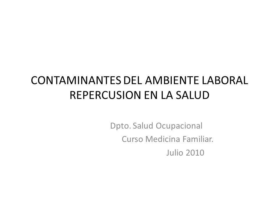 CONTAMINANTES DEL AMBIENTE LABORAL REPERCUSION EN LA SALUD Dpto. Salud Ocupacional Curso Medicina Familiar. Julio 2010