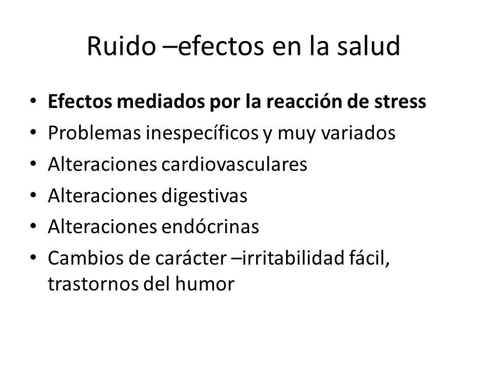 Ruido –efectos en la salud Efectos mediados por la reacción de stress Problemas inespecíficos y muy variados Alteraciones cardiovasculares Alteracione