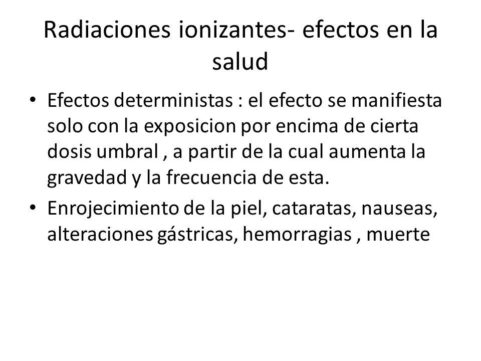 Radiaciones ionizantes- efectos en la salud Efectos deterministas : el efecto se manifiesta solo con la exposicion por encima de cierta dosis umbral,