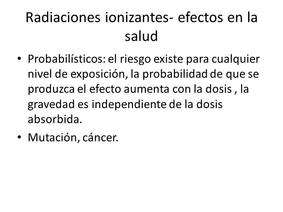 Radiaciones ionizantes- efectos en la salud Probabilísticos: el riesgo existe para cualquier nivel de exposición, la probabilidad de que se produzca e