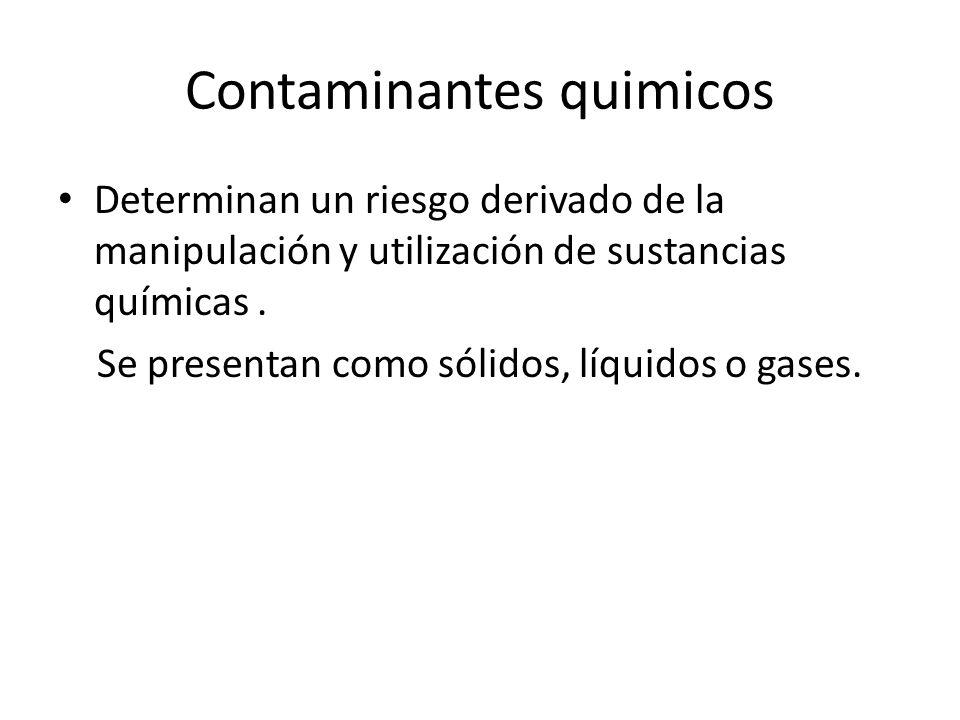 Contaminantes quimicos Determinan un riesgo derivado de la manipulación y utilización de sustancias químicas. Se presentan como sólidos, líquidos o ga
