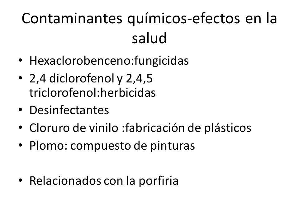 Contaminantes químicos-efectos en la salud Hexaclorobenceno:fungicidas 2,4 diclorofenol y 2,4,5 triclorofenol:herbicidas Desinfectantes Cloruro de vin