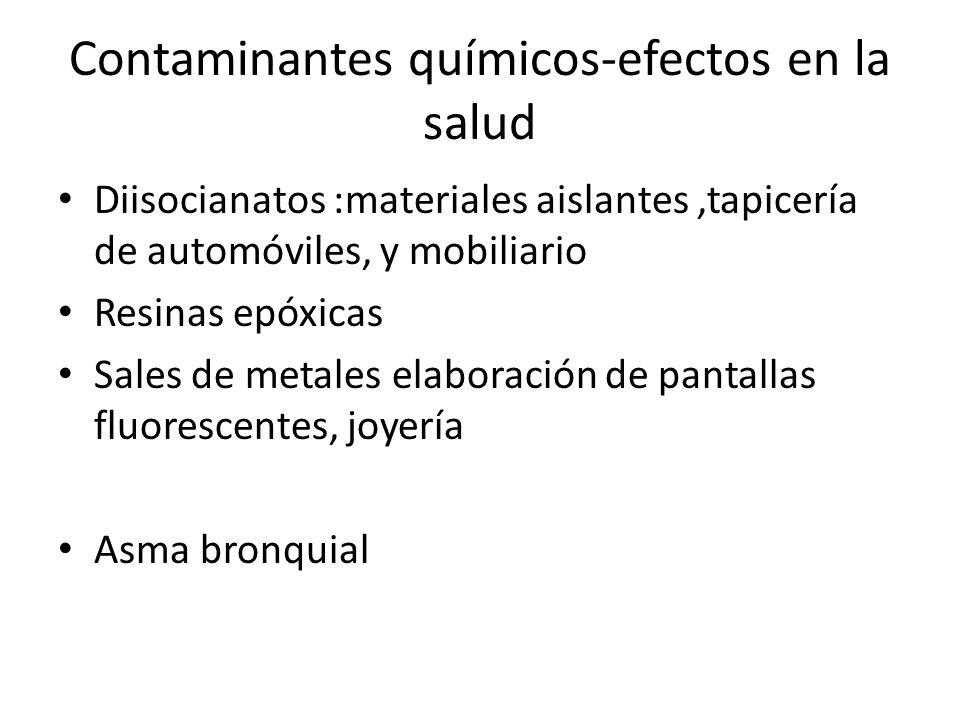 Contaminantes químicos-efectos en la salud Diisocianatos :materiales aislantes,tapicería de automóviles, y mobiliario Resinas epóxicas Sales de metale