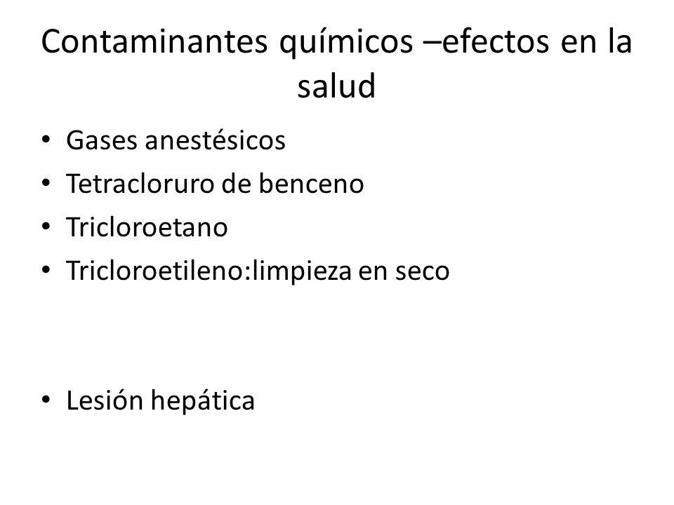 Contaminantes químicos –efectos en la salud Gases anestésicos Tetracloruro de benceno Tricloroetano Tricloroetileno:limpieza en seco Lesión hepática