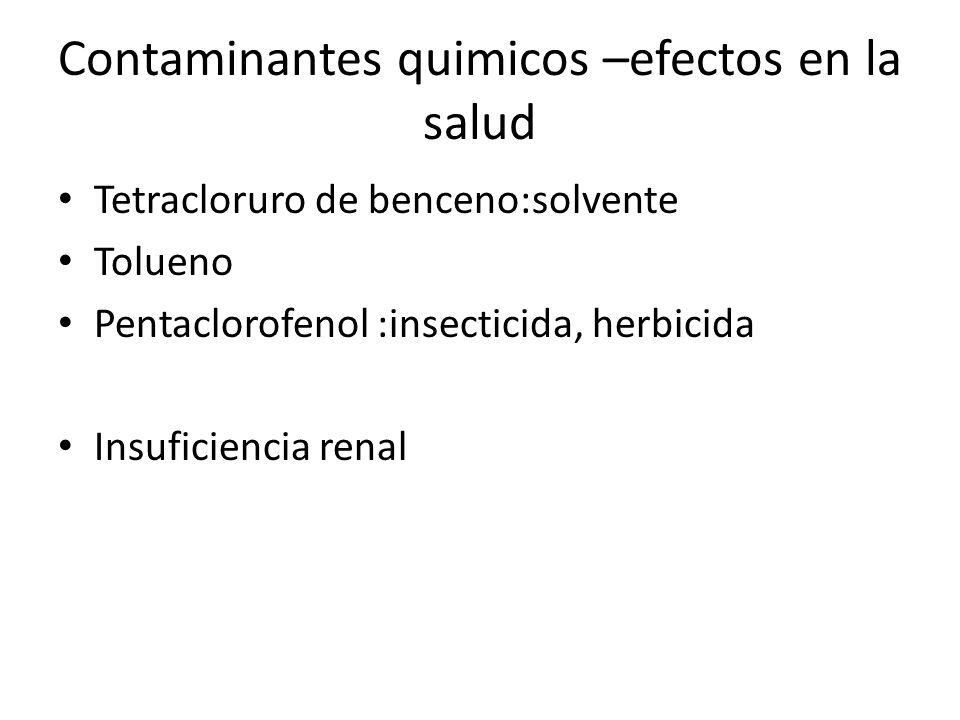 Contaminantes quimicos –efectos en la salud Tetracloruro de benceno:solvente Tolueno Pentaclorofenol :insecticida, herbicida Insuficiencia renal