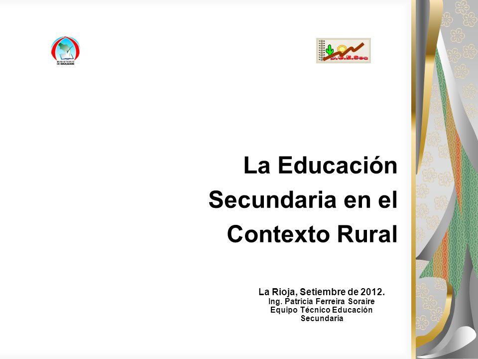 La Educación Secundaria en el Contexto Rural La Rioja, Setiembre de 2012. Ing. Patricia Ferreira Soraire Equipo Técnico Educación Secundaria