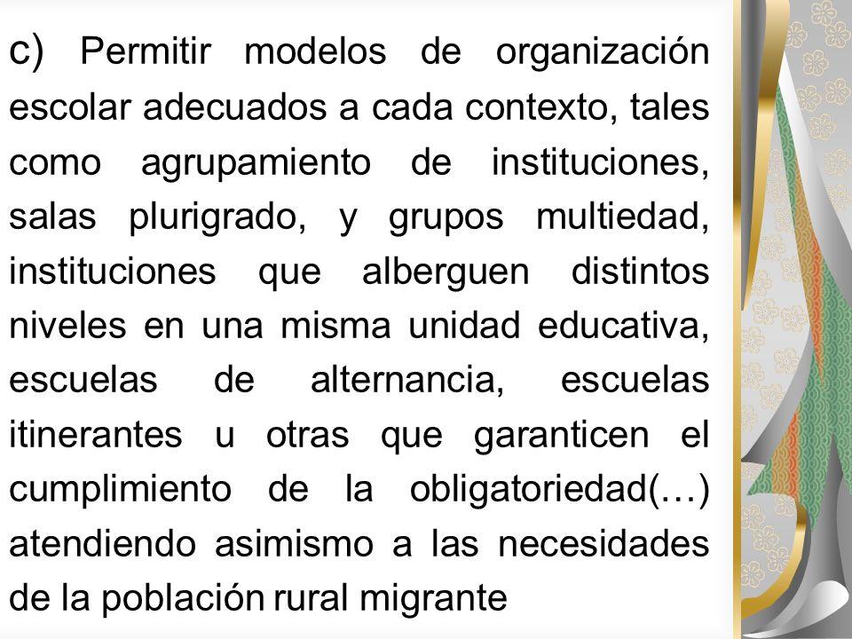 c) Permitir modelos de organización escolar adecuados a cada contexto, tales como agrupamiento de instituciones, salas plurigrado, y grupos multiedad,