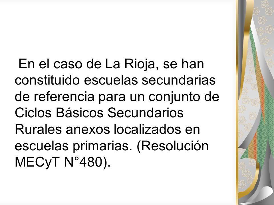 En el caso de La Rioja, se han constituido escuelas secundarias de referencia para un conjunto de Ciclos Básicos Secundarios Rurales anexos localizado