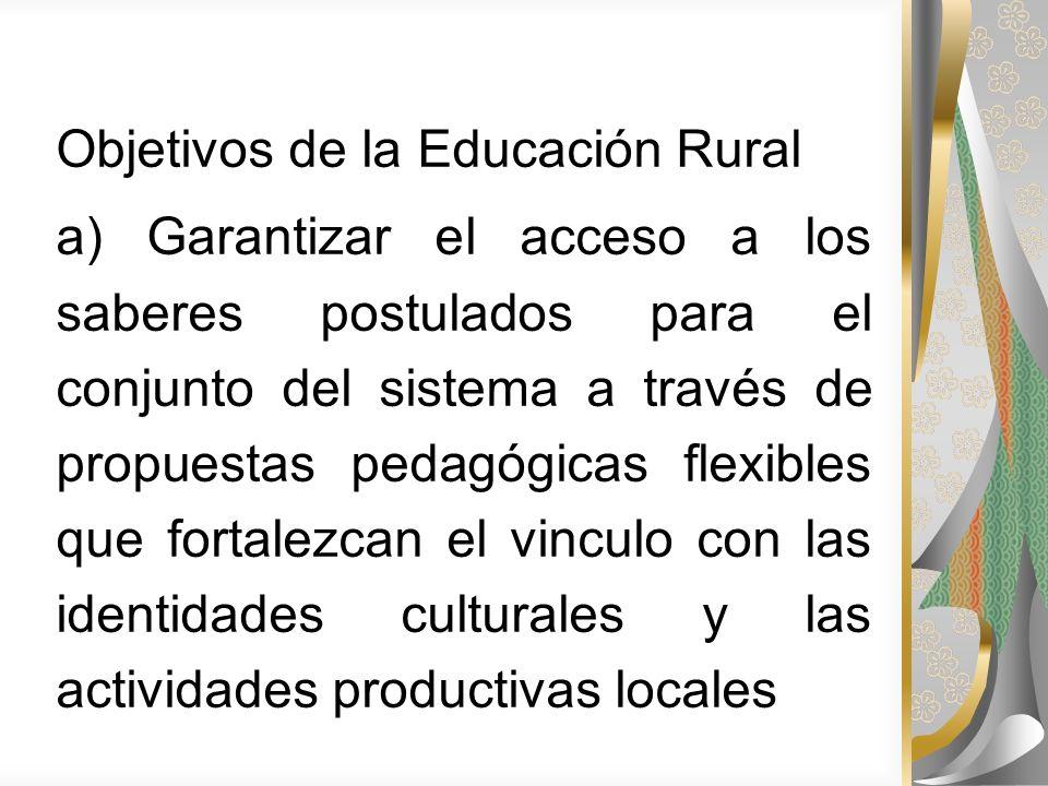 Objetivos de la Educación Rural a) Garantizar el acceso a los saberes postulados para el conjunto del sistema a través de propuestas pedagógicas flexi