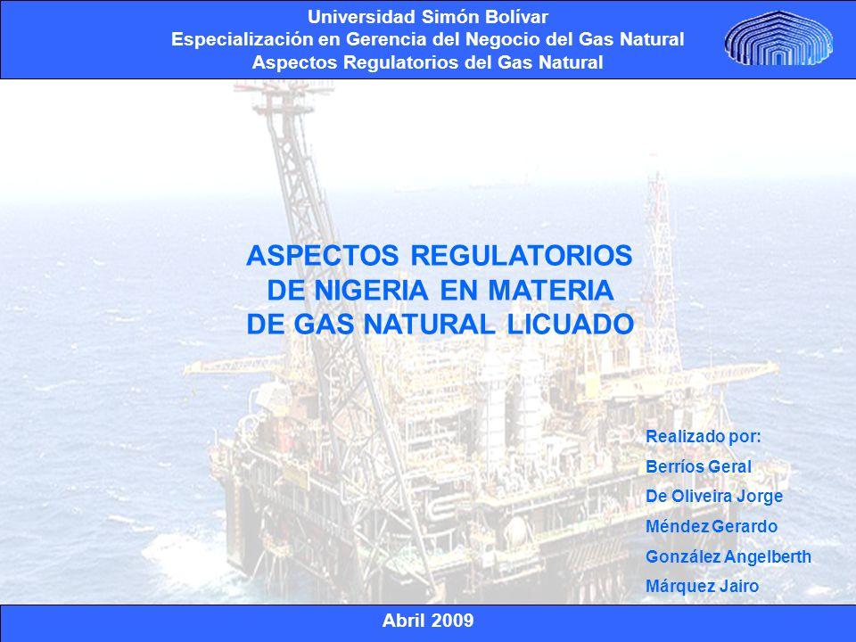Abril 2009 Universidad Simón Bolívar Especialización en Gerencia del Negocio del Gas Natural Aspectos Regulatorios del Gas Natural http://www.ikuska.com/Africa/Paises/nigeria.htm http://www.iclg.co.uk/index.php?area=4&country_results=1&kh_publications_id=42&chapters_id= 1056 http://www.atlascopco.es/eses/News/Applicationstories/indexgnl.asp http://www.webislam.com/?idn=1657 http://www.discapnet.es/Discapnet/Castellano/Actualidad/Nueva_Hemeroteca/detalle?id=21761 http://www.cotizalia.com/cache/2008/05/21/85_natural_vuelve_iniciar_conversaciones_proyecto_ nigeria.html http://www.petroleumworldbo.com/extrabolivia092305.htm http://www.iea.org/Textbase/country/n_country.asp?COUNTRY_CODE=NG&Submit=Submit www.nlng.com Gas Matter REFERENCIAS BIBLIOGRAFICAS