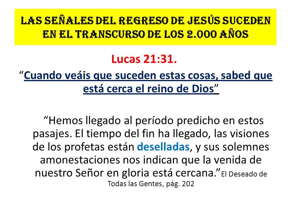 Las señales del regreso de Jesús suceden en el transcurso de los 2.000 años Lucas 21:31. Cuando veáis que suceden estas cosas, sabed que está cerca el