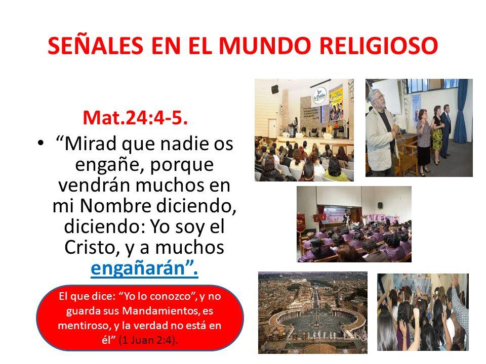 SEÑALES EN EL MUNDO RELIGIOSO Mat.24:4-5. Mirad que nadie os engañe, porque vendrán muchos en mi Nombre diciendo, diciendo: Yo soy el Cristo, y a much