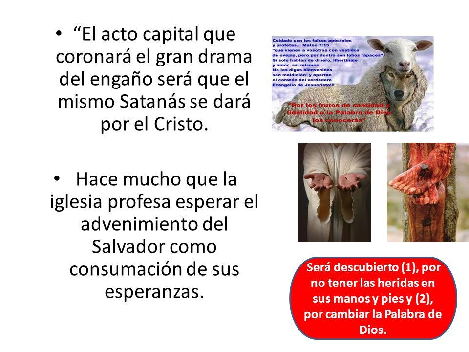 El acto capital que coronará el gran drama del engaño será que el mismo Satanás se dará por el Cristo. Hace mucho que la iglesia profesa esperar el ad