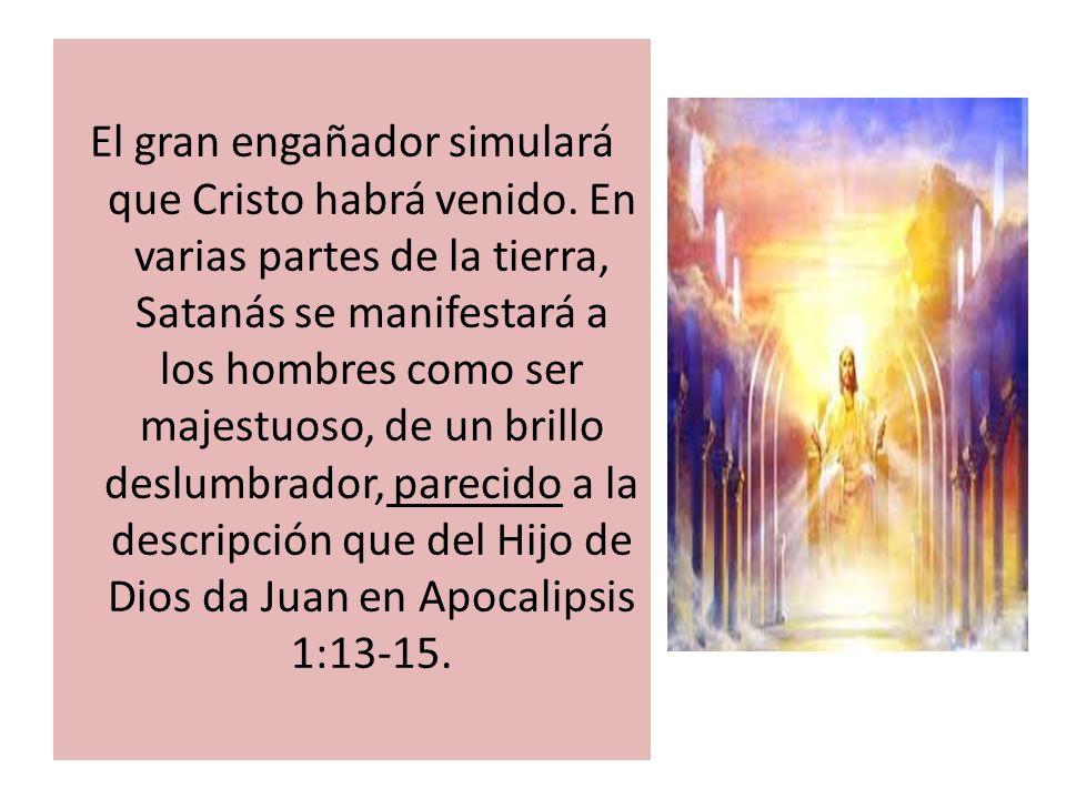 El gran engañador simulará que Cristo habrá venido. En varias partes de la tierra, Satanás se manifestará a los hombres como ser majestuoso, de un bri